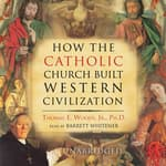 How the Catholic Church Built Western Civilization by  Thomas E. Woods Jr. PhD audiobook