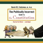 The Politically Incorrect Guide to the Constitution by  Kevin R. C. Gutzman audiobook