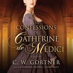 The Confessions of Catherine de Medici by  C. W. Gortner audiobook