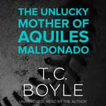 The Unlucky Mother of Aquiles Maldonado by  T. C. Boyle audiobook