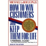 How To Win Customers And Keep Them For Life by  Michael LeBoeuf PhD audiobook