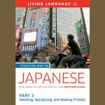 Starting Out in Japanese: Part 3--Working, Socializing, and Making Friends by  Living Language audiobook