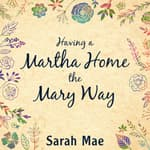 Having a Martha Home the Mary Way by  Sarah Mae audiobook