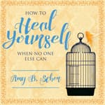 How to Heal Yourself When No One Else Can by  Amy B. Scher audiobook