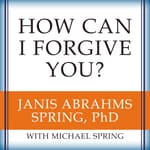 How Can I Forgive You? by  Janis A. Spring PhD audiobook