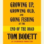 Growing Up, Growing Old and Going Fishing at the End of the Road by  Tom Bodett audiobook