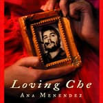 Loving Che by  Ana Menéndez audiobook
