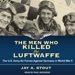 The Men Who Killed the Luftwaffe by  Jay A. Stout audiobook