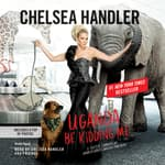 Uganda Be Kidding Me by  Chelsea Handler audiobook