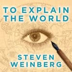 To Explain the World by  Steven Weinberg audiobook
