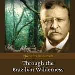 Through the Brazilian Wilderness by  Theodore Roosevelt audiobook