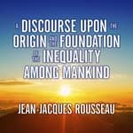 A Discourse Upon the Origin and the Foundation the Inequality Among Mankind by  Jean-Jacques Rousseau audiobook