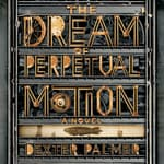 The Dream of Perpetual Motion by  Dexter Palmer audiobook