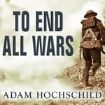 To End All Wars by  Adam Hochschild audiobook
