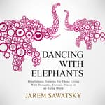 Dancing with Elephants: Mindfulness Training For Those Living With Dementia, Chronic Illness or an Aging Brain  by  Jarem Sawatsky audiobook