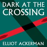Dark at the Crossing by  Elliot Ackerman audiobook