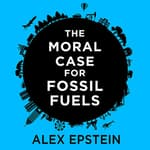 The Moral Case for Fossil Fuels by  Alex Epstein audiobook