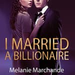 I Married a Billionaire by  Melanie Marchande audiobook