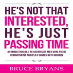 He's Not That Interested, He's Just Passing Time: 40 Unmistakable Behaviors of Men Who Avoid Commitment and Play Games with Women by  Bruce Bryans audiobook