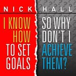 I Know How to Set Goals, So Why Don't I Achieve Them? by  Dr. Nick Hall audiobook