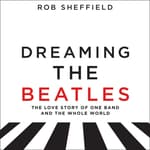 Dreaming the Beatles by  Rob Sheffield audiobook