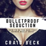 Bulletproof Seduction: How to Be the Man That Women Really Want by  Craig Beck audiobook