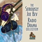 The Seriously Joe Bev Radio Drama Collection by  Joe Bevilacqua audiobook