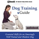 Dog Training Guide: Essential Skills for an Amazingly Well Trained and Obedient Dog by  My Ebook Publishing House audiobook