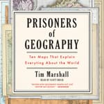 Prisoners of Geography: Ten Maps That Explain Everything About the World by  Tim Marshall audiobook