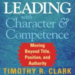 Leading with Character and Competence by  Timothy R. Clark audiobook