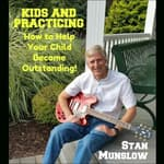 Kids and Practicing: How to Help Your Child Become Outstanding by  Stan Munslow audiobook