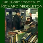 Six Short Stories by Richard Middleton by  Richard Middleton audiobook