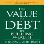 The Value of Debt in Building Wealth by  Thomas J. Anderson audiobook