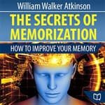 The Secrets of Memorization: How to Improve Your Memory by  William Walker Atkinson audiobook