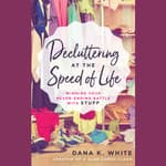 Decluttering at the Speed of Life by  Dana K. White audiobook