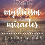 A Course in Mysticism and Miracles by  Jon Mundy PhD audiobook