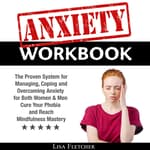 Anxiety Workbook: The Proven System for Managing, Coping and Overcoming Anxiety for Both Women & Men; Cure Your Phobia and Reach Mindfulness Mastery by  Lisa Fletcher audiobook