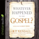 Whatever Happened to the Gospel? by  R. T. Kendall audiobook