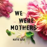 We Were Mothers by  Katie Sise audiobook