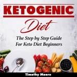 Ketogenic Diet: The Step by Step Guide For Keto Diet Beginners by  Timothy Moore audiobook