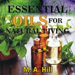 ESSENTIAL OILS FOR NATURAL LIVING by  M.A. Hill audiobook