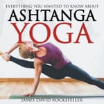 Everything You Wanted to Know About Ashtanga Yoga by  James David Rockefeller audiobook