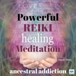 Powerful Reiki Healing Meditation: Ancestral Addiction by  Virginia Harton audiobook