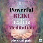 Powerful Reiki Healing Meditation: Physical Pain by  Virginia Harton audiobook