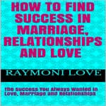 How to Find Success In Marriage, Relationships, and Love by  Raymoni Love audiobook