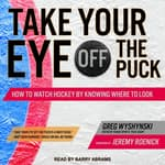 Take Your Eye Off the Puck by  Greg Wyshynski audiobook