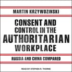 Consent and Control in the Authoritarian Workplace by  Martin Krzywzinski audiobook