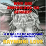 Why are Americans So Afraid?: Is It Too Late For Americans to Save America by  Raymoni Love audiobook