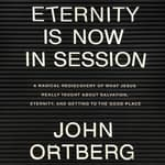 Eternity is Now in Session by  John Ortberg audiobook