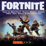 Fortnite How to Download, Battle Royale, Tracker, Mobile, Skins, Maps, App, Tips, Cheats, Seasons, Dances, Game Guide Unofficial by  The Yuw audiobook